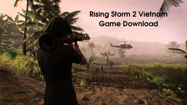 Rising Storm 2 Vietnam Game Download